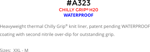 #A323 CHILLY GRIP H20  WATERPROOF  Heavyweight thermal Chilly Grip® knit liner, patent pending WATERPROOF coating with second nitrile over-dip for outstanding grip.  Sizes:  XXL - M