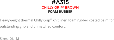 #A315 CHILLY GRIP BROWN FOAM RUBBER  Heavyweight thermal Chilly Grip® knit liner, foam rubber coated palm for outstanding grip and unmatched comfort.  Sizes:  XL -M
