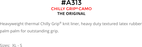 #A313 CHILLY GRIP CAMO THE ORIGINAL  Heavyweight thermal Chilly Grip® knit liner, heavy duty textured latex rubber palm palm for outstanding grip.  Sizes:  XL - S