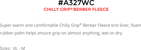 #A327WC CHILLY GRIP BERBER FLEECE   Super warm and comfortable Chilly Grip® Berber Fleece knit liner, foam rubber palm helps ensure grip on almost anything, wet or dry.  Sizes:  XL - M